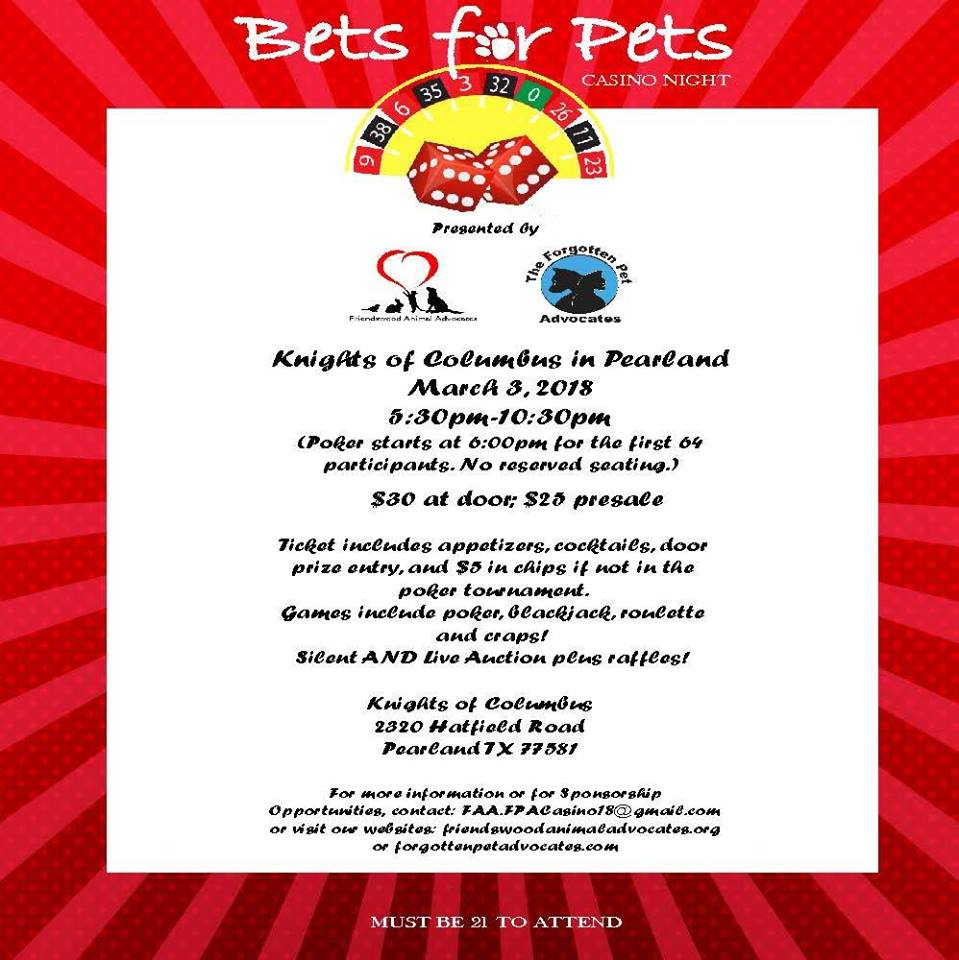 WE′RE BACK AND IT WILL BE DOUBLE THE FUN! We are teaming up with The Friendswood Animal Advocates for our annual Bets for Pets Casino Night Fundraiser on March 3, 2018, at the Knights of Columbus Hall in Pearland. Click on flyer for tickets / information. SEE YOU THERE !